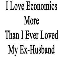 I Love Economics More Than I Ever Loved My Ex-Husband  by supernova23