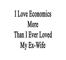 I Love Economics More Than I Ever Loved My Ex-Wife  Photographic Print