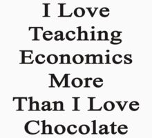 I Love Teaching Economics More Than I Love Chocolate  by supernova23