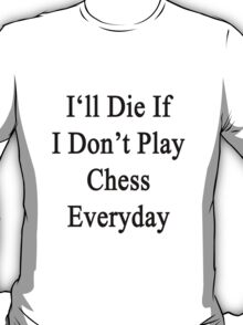 I'll Die If I Don't Play Chess Everyday  T-Shirt