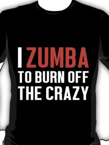 Burn Off The Crazy Zumba T-shirt T-Shirt