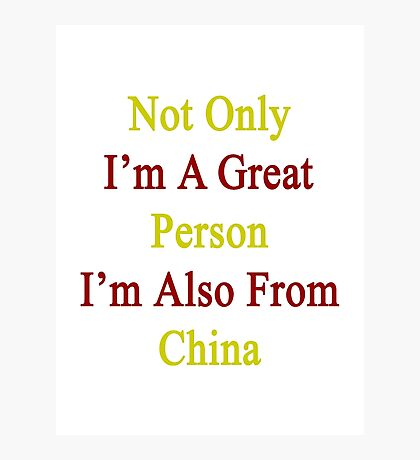 Not Only I'm A Great Person I'm Also From China  Photographic Print
