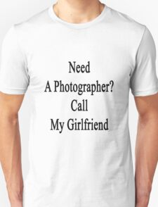 Need A Photographer? Call My Girlfriend  Unisex T-Shirt