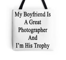 My Boyfriend Is A Great Photographer And I'm His Trophy  Tote Bag
