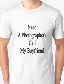 Need A Photographer? Call My Boyfriend  Unisex T-Shirt