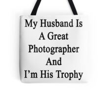 My Husband Is A Great Photographer And I'm His Trophy  Tote Bag