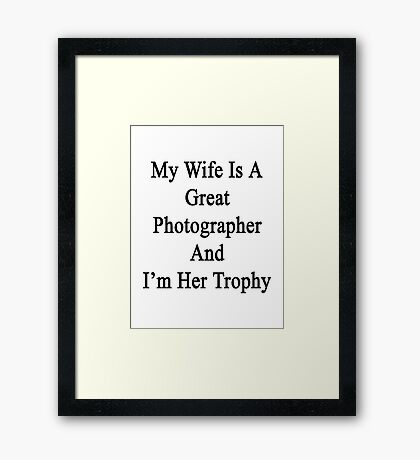 My Wife Is A Great Photographer And I'm Her Trophy  Framed Print