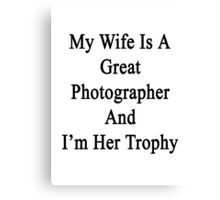 My Wife Is A Great Photographer And I'm Her Trophy  Canvas Print