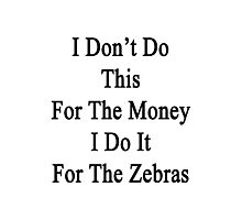I Don't Do This For The Money I Do It For The Zebras  Photographic Print