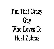 I'm That Crazy Guy Who Loves To Heal Zebras  Photographic Print