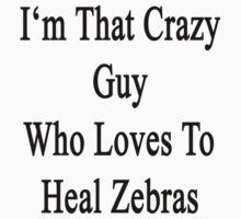I'm That Crazy Guy Who Loves To Heal Zebras  by supernova23
