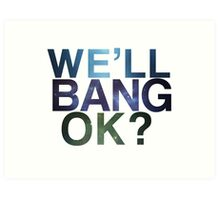 We'll bang, ok? Art Print