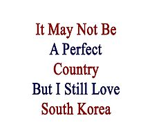 It May Not Be A Perfect Country But I Still Love South Korea  Photographic Print
