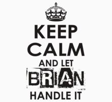 Keep Calm And Let Brian Handle It by rardesign