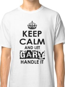 Keep Calm and Let Gary Handle It Classic T-Shirt