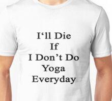 I'll Die If I Don't Do Yoga Everyday  Unisex T-Shirt