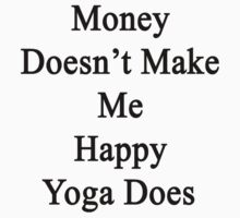 Money Doesn't Make Me Happy Yoga Does  by supernova23