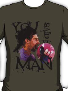 You said it, Man! T-Shirt