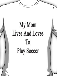 My Mom Lives And Loves To Play Soccer  T-Shirt