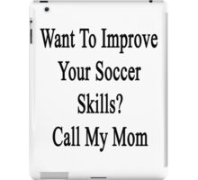 Want To Improve Your Soccer Skills? Call My Mom  iPad Case/Skin