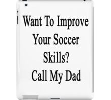Want To Improve Your Soccer Skills? Call My Dad  iPad Case/Skin
