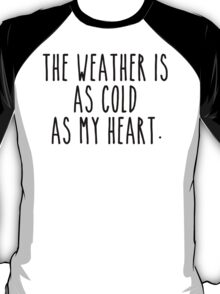 The weather is as cold as my heart T-Shirt