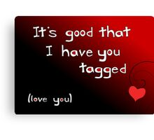 It's good I have you tagged - love you Canvas Print