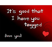 It's good I have you tagged - love you Photographic Print