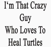 I'm That Crazy Guy Who Loves To Heal Turtles  by supernova23