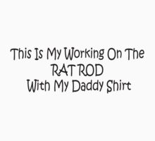 This Is My Working On The Rat Rod With My Daddy Shirt by Gear4Gearheads