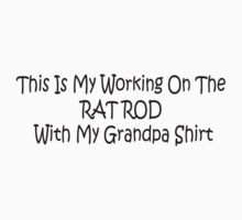 This Is My Working On The Rat Rod With My Grandpa Shirt by Gear4Gearheads