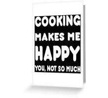 Cooking Makes Me Happy You, Not So Much Greeting Card