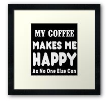My Coffee Makes Me Happy As No One Else Can T-shirts & Hoodies Framed Print