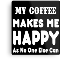 My Coffee Makes Me Happy As No One Else Can T-shirts & Hoodies Metal Print