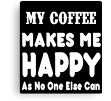 My Coffee Makes Me Happy As No One Else Can T-shirts & Hoodies Canvas Print