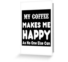 My Coffee Makes Me Happy As No One Else Can T-shirts & Hoodies Greeting Card