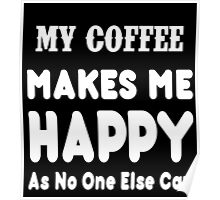 My Coffee Makes Me Happy As No One Else Can T-shirts & Hoodies Poster