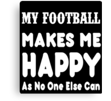 My Football Makes Me Happy As No One Else Can - T-shirts & Hoodies Canvas Print