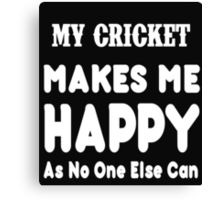 My Cricket Makes Me Happy As No One Else Can - T-shirts & Hoodies Canvas Print