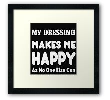 My Dressing Makes Me Happy As No One Else Can - T-shirts & Hoodies Framed Print