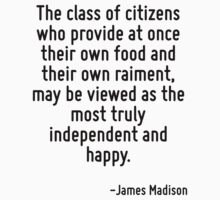 The class of citizens who provide at once their own food and their own raiment, may be viewed as the most truly independent and happy. by Quotr