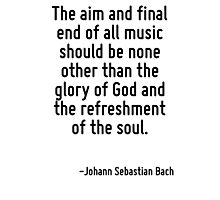 The aim and final end of all music should be none other than the glory of God and the refreshment of the soul. Photographic Print