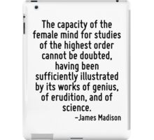 The capacity of the female mind for studies of the highest order cannot be doubted, having been sufficiently illustrated by its works of genius, of erudition, and of science. iPad Case/Skin