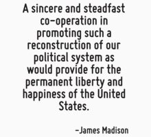 A sincere and steadfast co-operation in promoting such a reconstruction of our political system as would provide for the permanent liberty and happiness of the United States. by Quotr