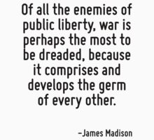 Of all the enemies of public liberty, war is perhaps the most to be dreaded, because it comprises and develops the germ of every other. by Quotr