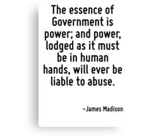 The essence of Government is power; and power, lodged as it must be in human hands, will ever be liable to abuse. Canvas Print