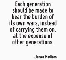 Each generation should be made to bear the burden of its own wars, instead of carrying them on, at the expense of other generations. by Quotr