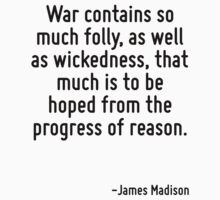 War contains so much folly, as well as wickedness, that much is to be hoped from the progress of reason. by Quotr