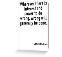 Wherever there is interest and power to do wrong, wrong will generally be done. Greeting Card