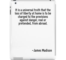 It is a universal truth that the loss of liberty at home is to be charged to the provisions against danger, real or pretended, from abroad. iPad Case/Skin